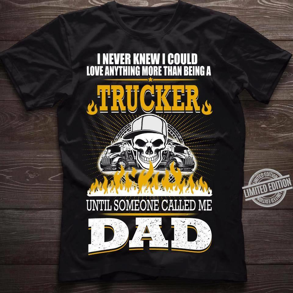 I Never Knew I Could Love Anything More Than Being A Trucker Until Someone Called Me Dad Shirt