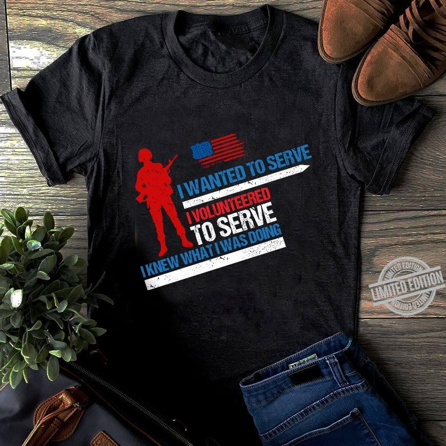 I Wanted To Serve I Volunteered To Serve I Knew What I Was Doing Shirt