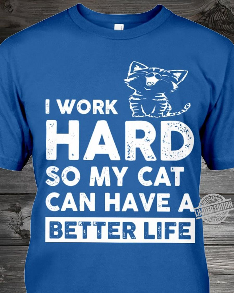 I Work Hard So My Cat Can Have A Better Life Shirt