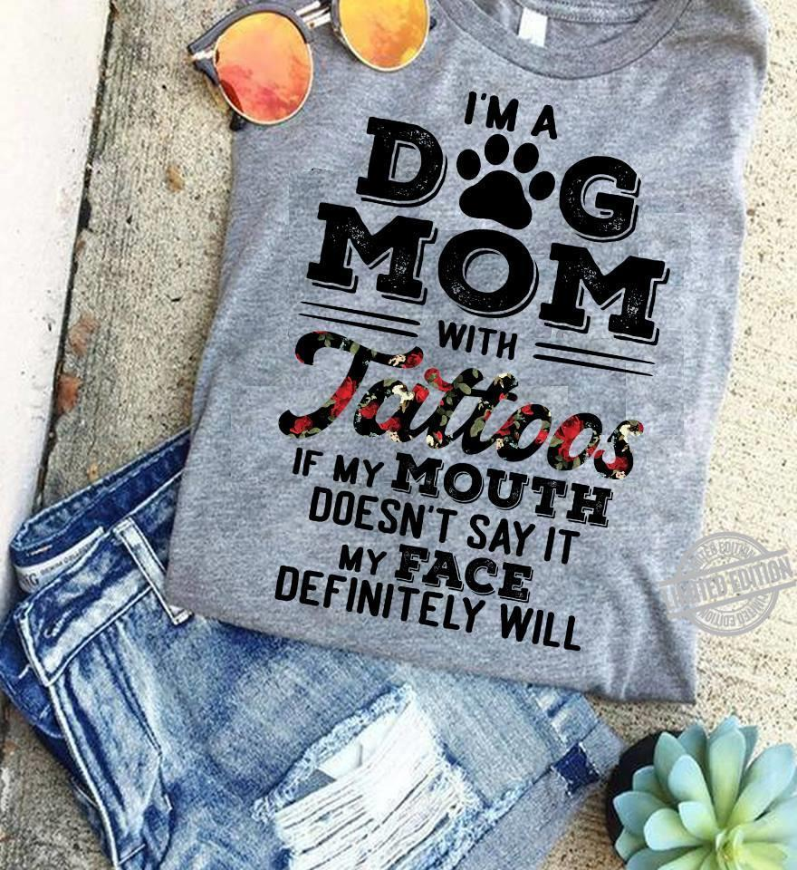 I'm A Dog Mom With Tattoos If My Mouth Doesn't Say It My Face Definitely Will Shirt
