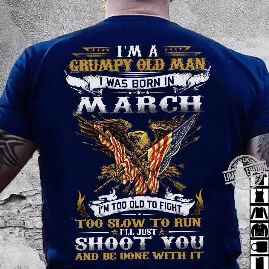 I'm A Grumpy Old Man I Was Born In March I'm Too Old To Fight Too Slow To Run I'll Just Shoot You And Be Done With It Shirt