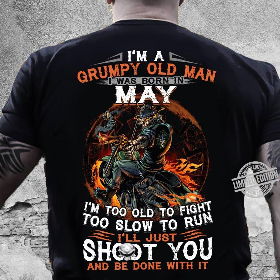 I'm A Grumpy Old Man I Was Born In May I'm Too Old To Fight Too Slow To Run I'll Just Shoot You And Be Done With It Shirt