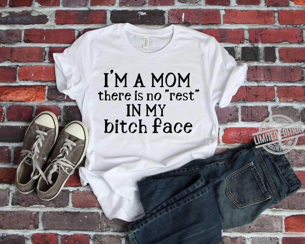 I'm A Mom There Is No Rest In My Bitch Face Shirt