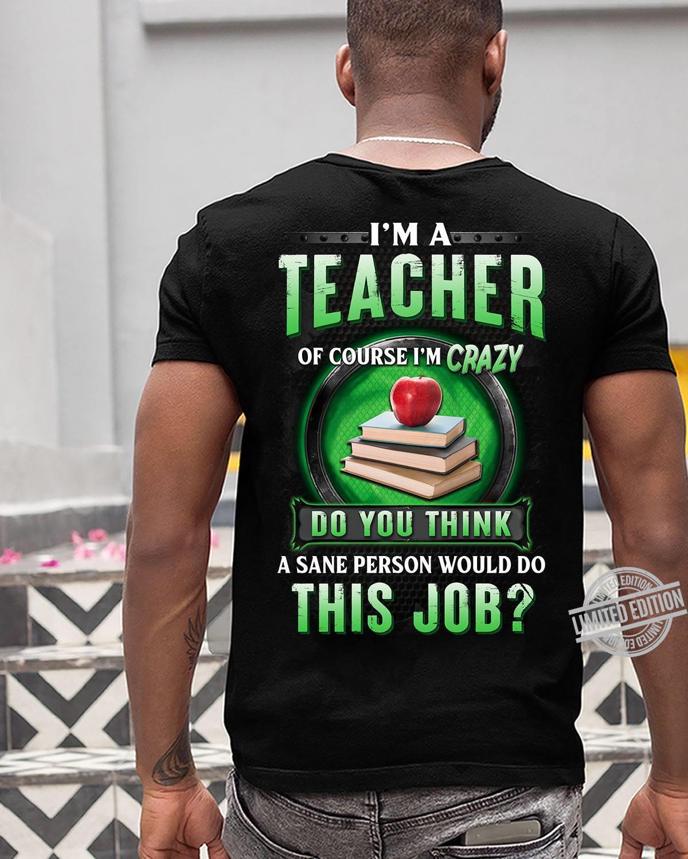 I'm A Teacher Of Course I'm Crazy Do You Think A Sane Person Would Do This Job Shirt