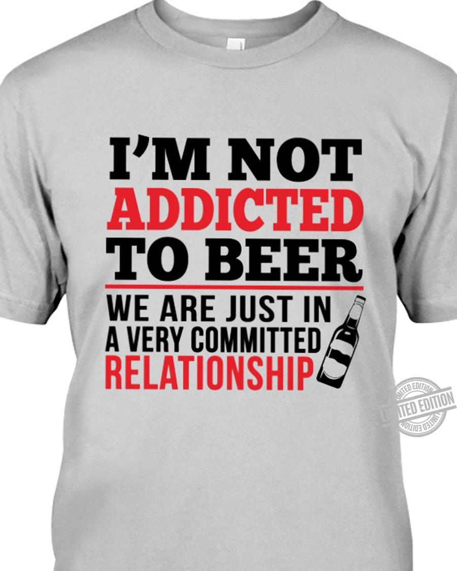 I'm Not Addicted To Beer We Are Just In A Very Committed Relationship Shirt
