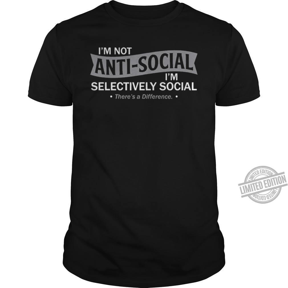 I'm Not Anti Social I'm Selectively Social There's A Difference Shirt