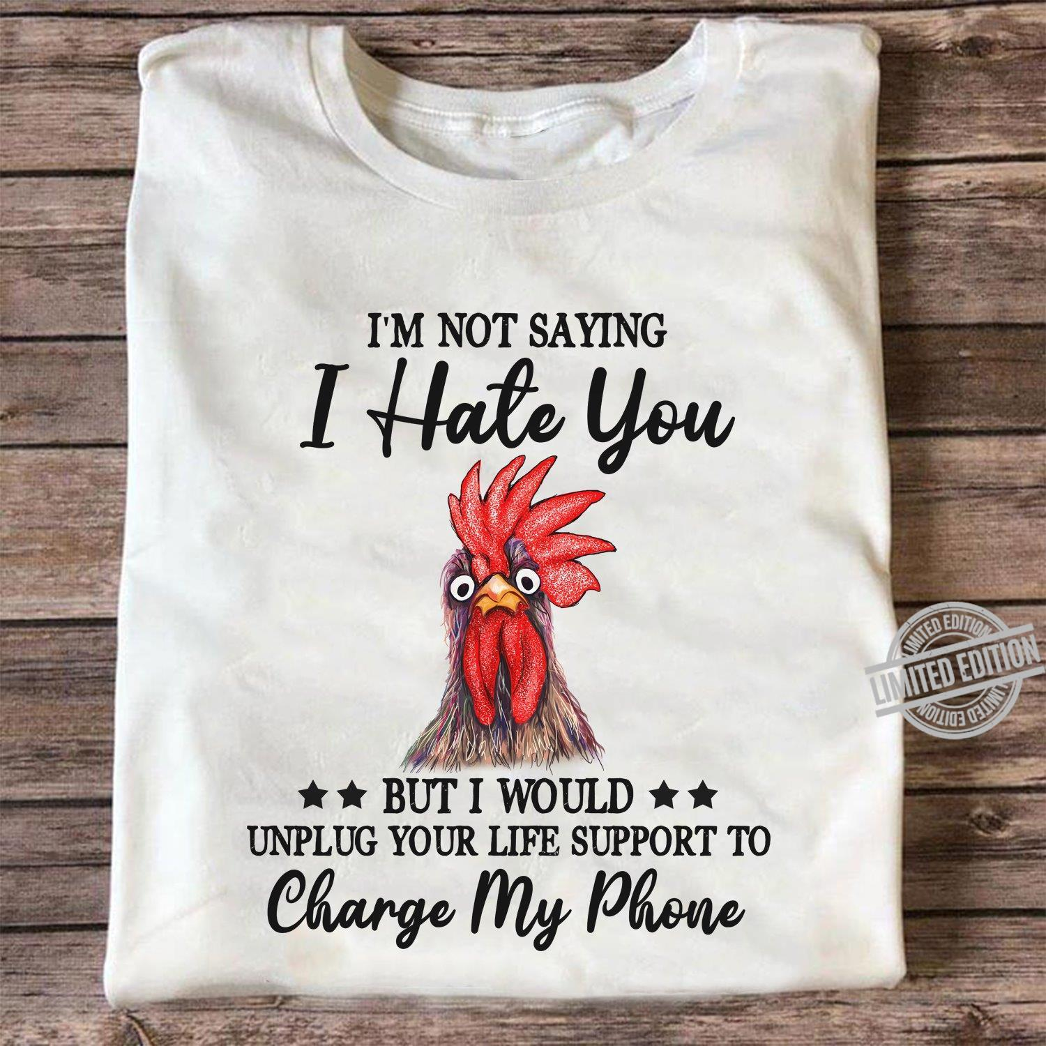 I'm Not Saying I Hate You But I Would Unplug Your Life Support To Charge My Phone Shirt