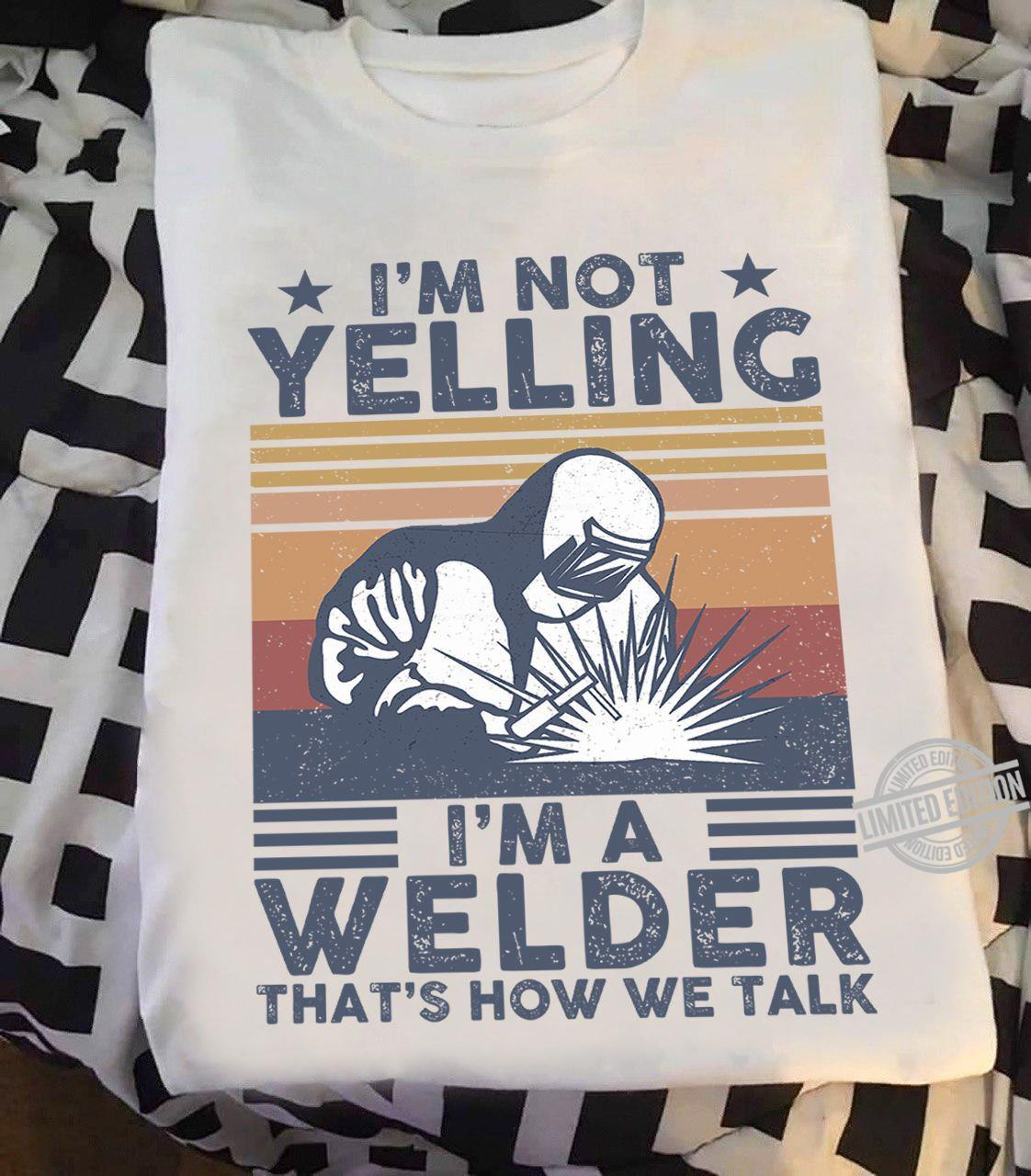 I'm Not Yelling I'm A Welder That's How We Talk Shirt