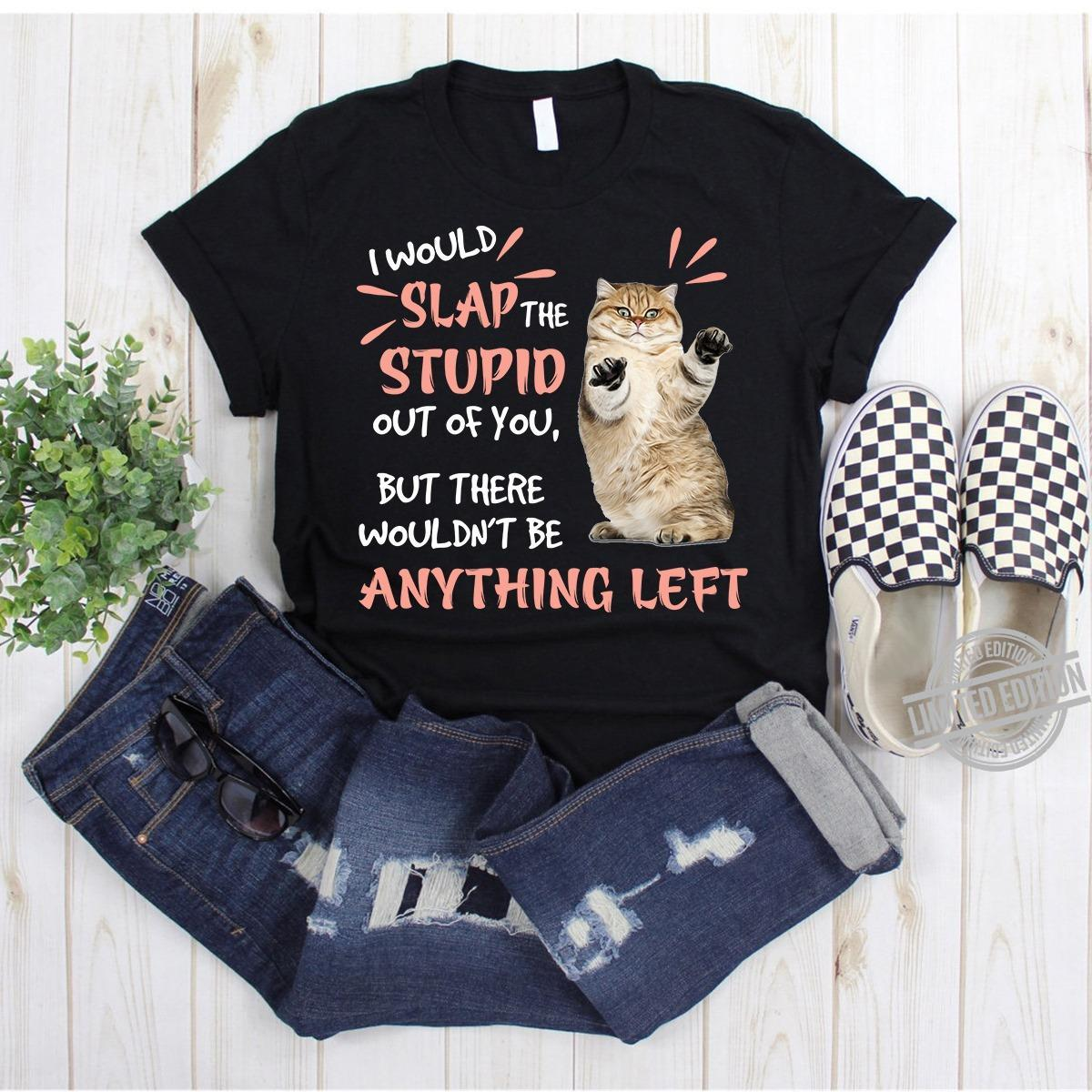 The Cat I Would Slap The Stupid Out Of You But There Wouldn't Be Anything Left Shirt