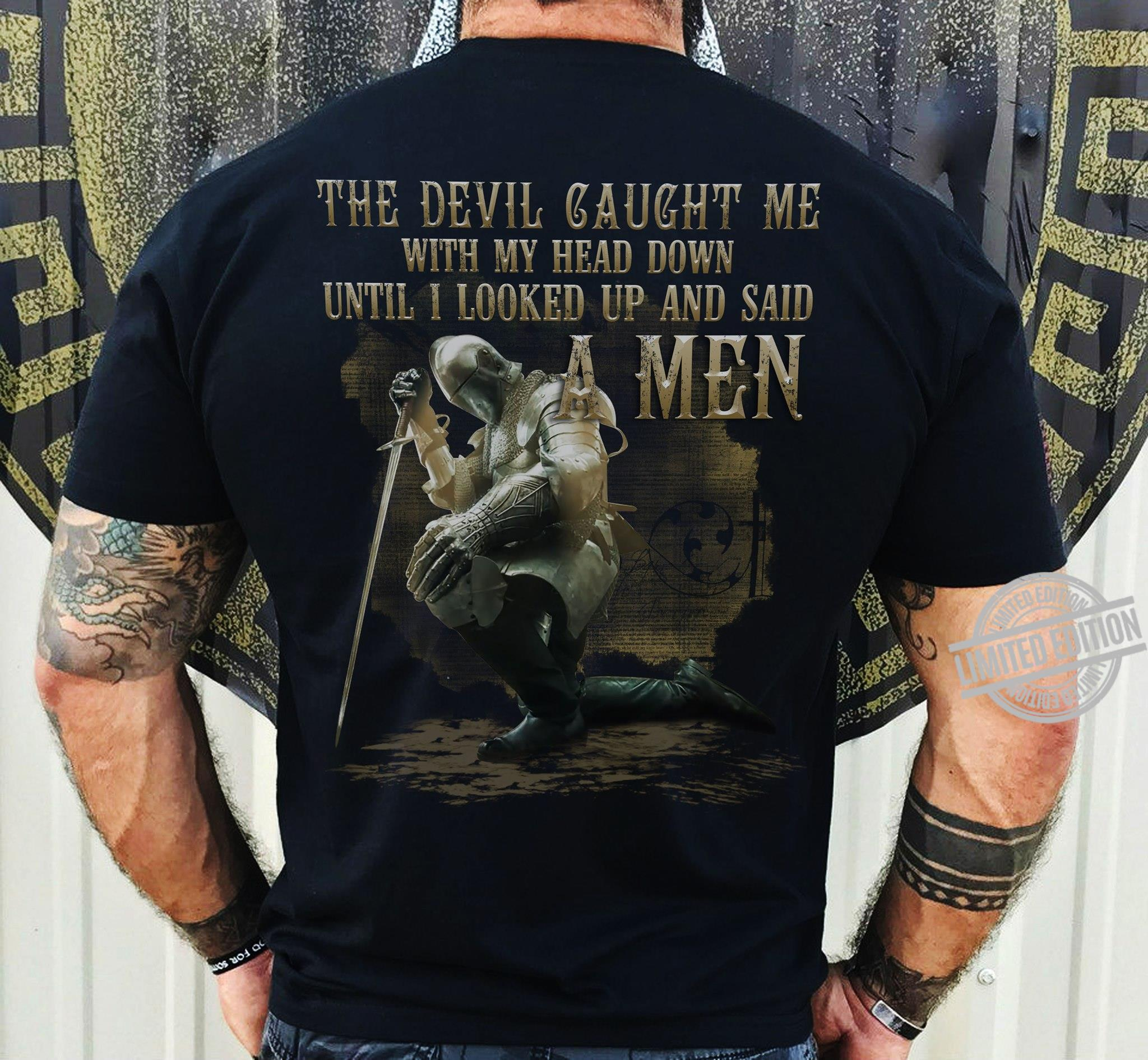 The Devil Caught Me With My Head Down Until I Looked Up And Said A Men Shirt