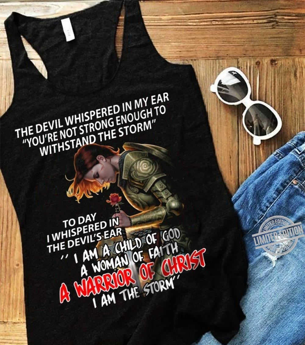 The Devil Whispered In MY Ear I Am A Child Of God A Woman Of Faith A Warrior Of Christ I Am The Storm Shirt