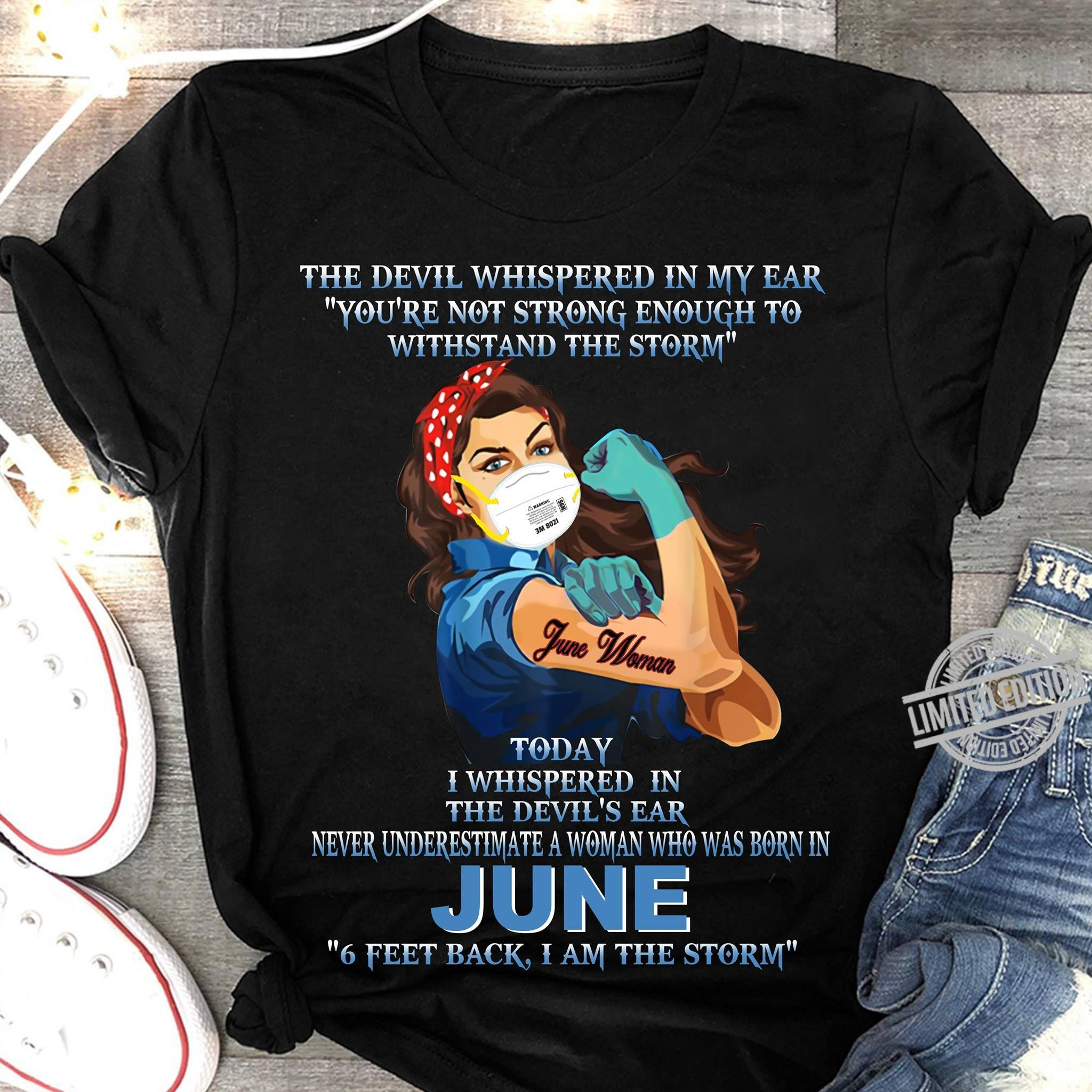 The Devil Whispered In My Ear You're Not Strong Enough To Withstand The Storm Today I Whispered In The Devil's Ear Never Underestimate A Woman Who Was Born In June Shirt Shirt