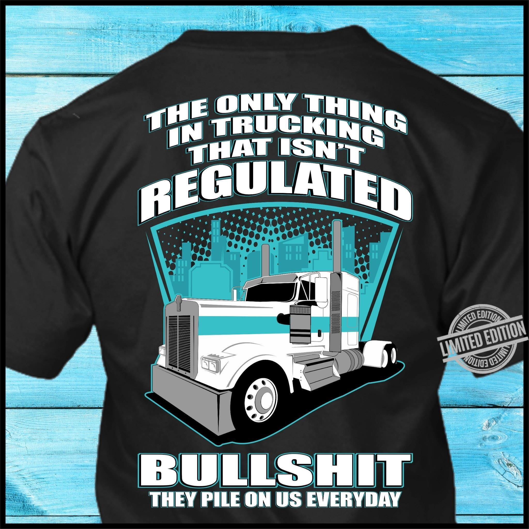 The Only Thing In Trucking That Isn't Regulated Bullshit Shirt