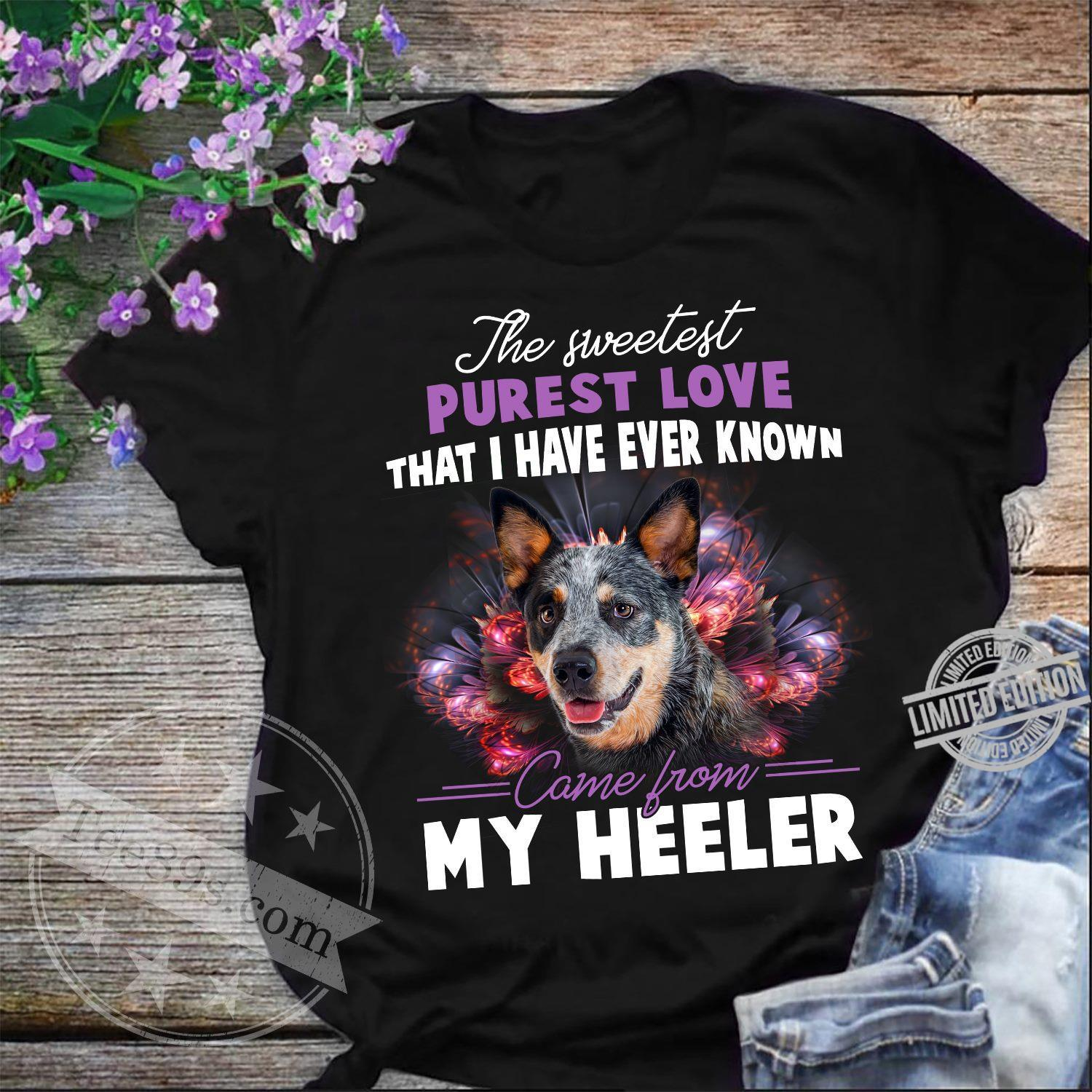 The Sweetest Purest Love That I Have Ever Known Came From My Heeler Shirt
