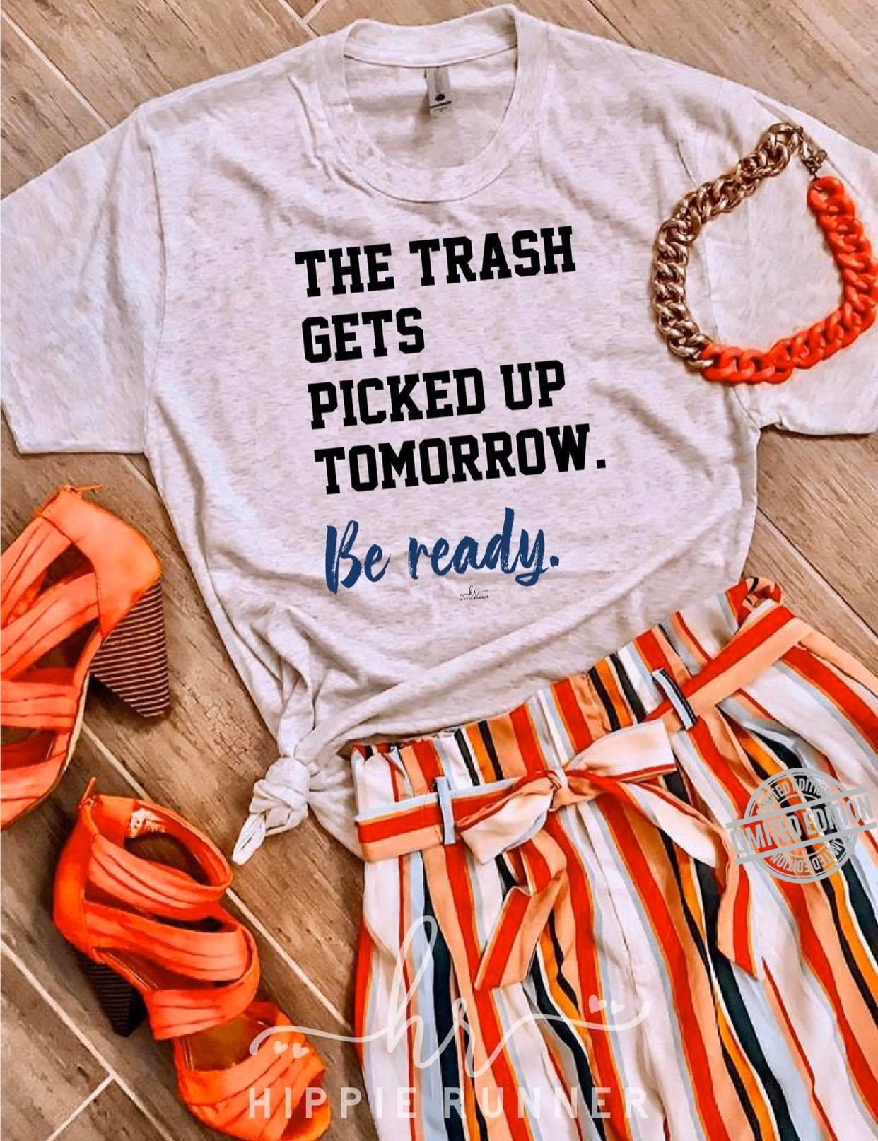 The Trash Gets Picked Up Tomorrow Be Ready Shirt