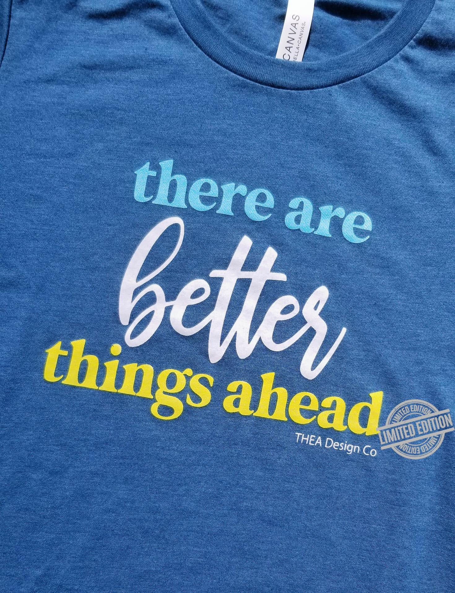 There Are Better Things Ahead Shirt