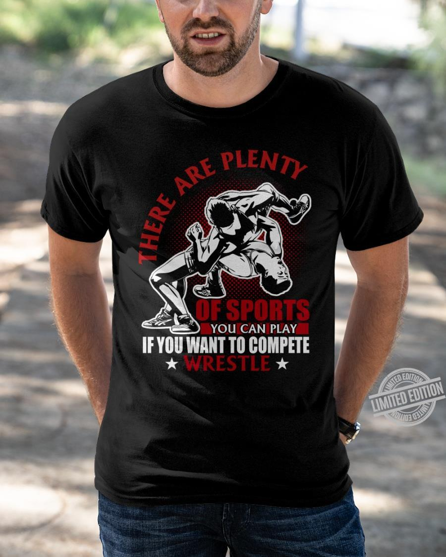 There Are Plenty Of Sports You Can Play If You Want To Compete Wretle Shirt