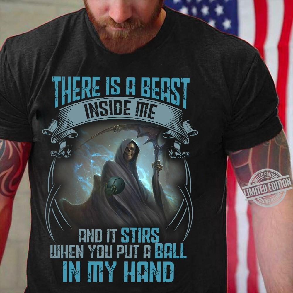 There Is A Beast Inside Me And It Stirs When You Put A Ball In My Hand Shirt