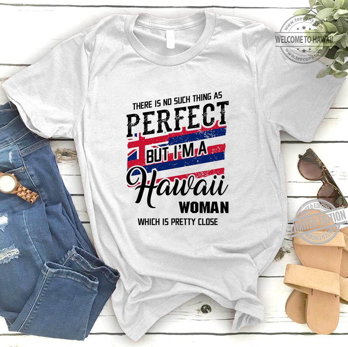 There Is No Such Thing As Perfect But I'm A Hawaii Woman Which Is Pretty Close Shirt