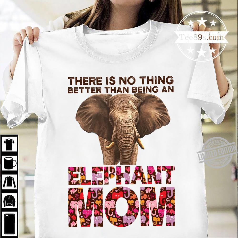 There Is No Thing Better Than Being An Elephant Mom Shirt