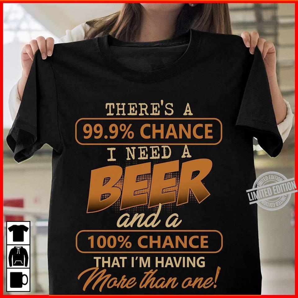 There's A 999% Chance I Need A Beer And A 100% Chance That I'm Having More Than One Shirt