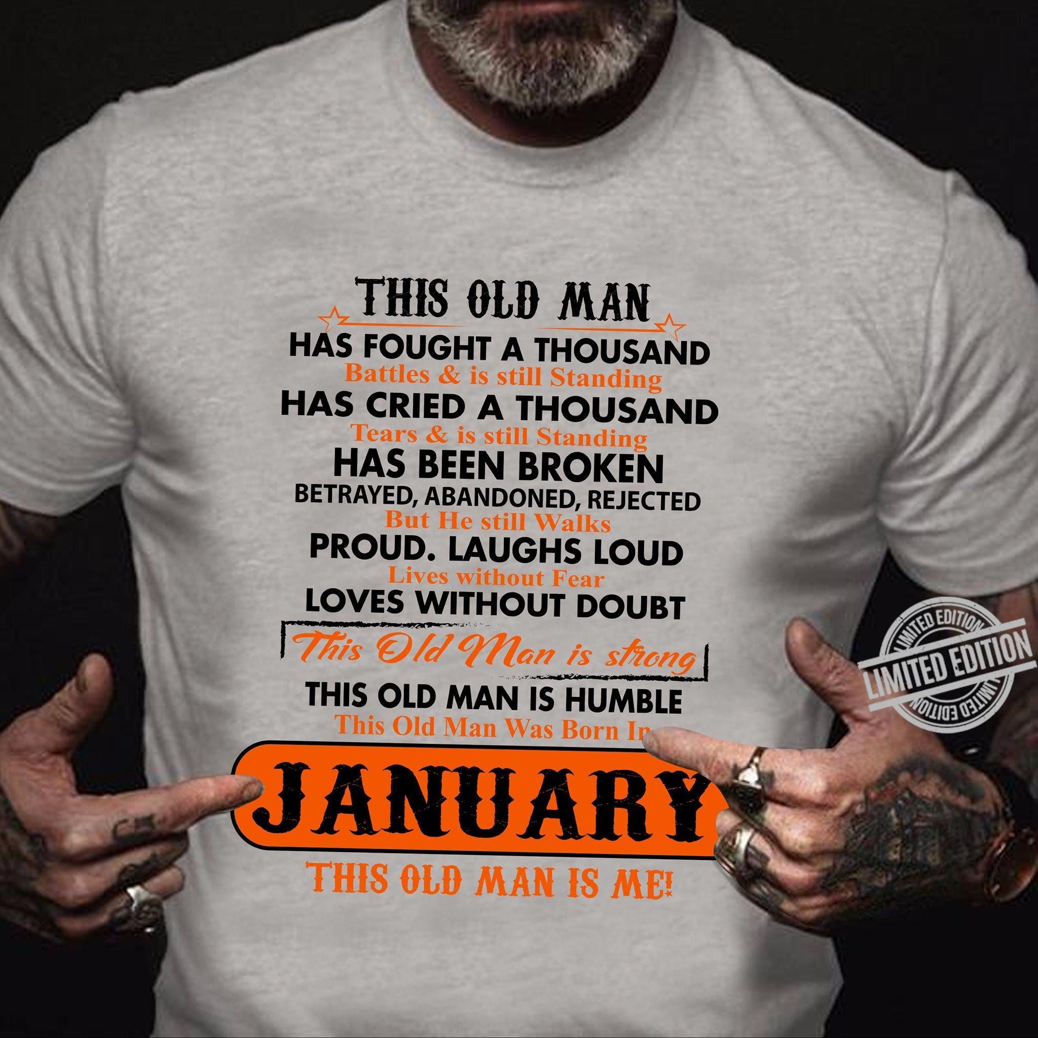 This Old Man Has Fought A Thousand Has Cried A Thousand Has Been Broken Proud Laughs Loud Loves Without Doubt This Old Man Is Humble January This Old Man Is Me Shirt