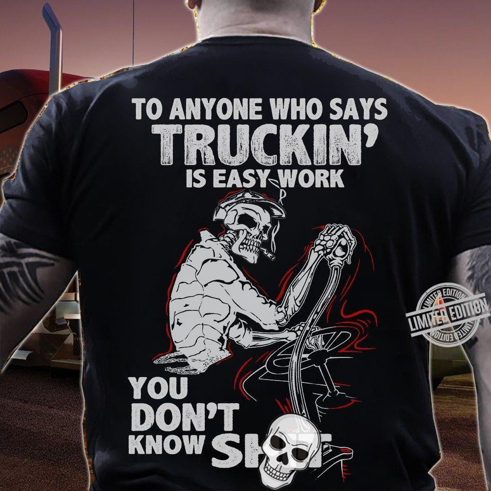 To Anyone Who Says Truckin Is Easy Work You Don't Know Shit Shirt
