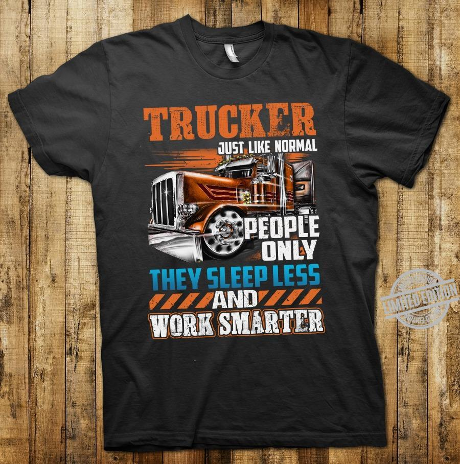 Trucker Just Like Normal People Only They Sleep Less And Work Smarter Shirt