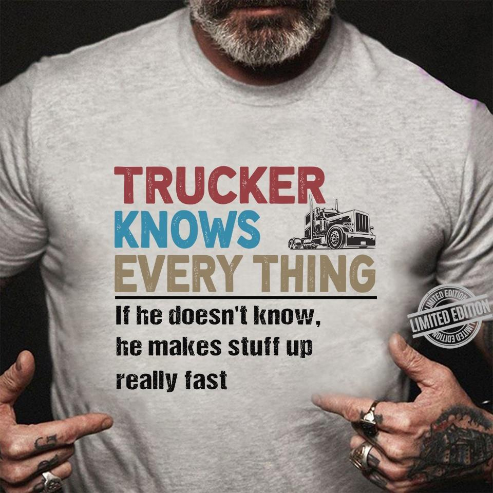 Trucker Knows Every Thing If He Doesn't Know He Makes Stuff Up Really Fast Shirt
