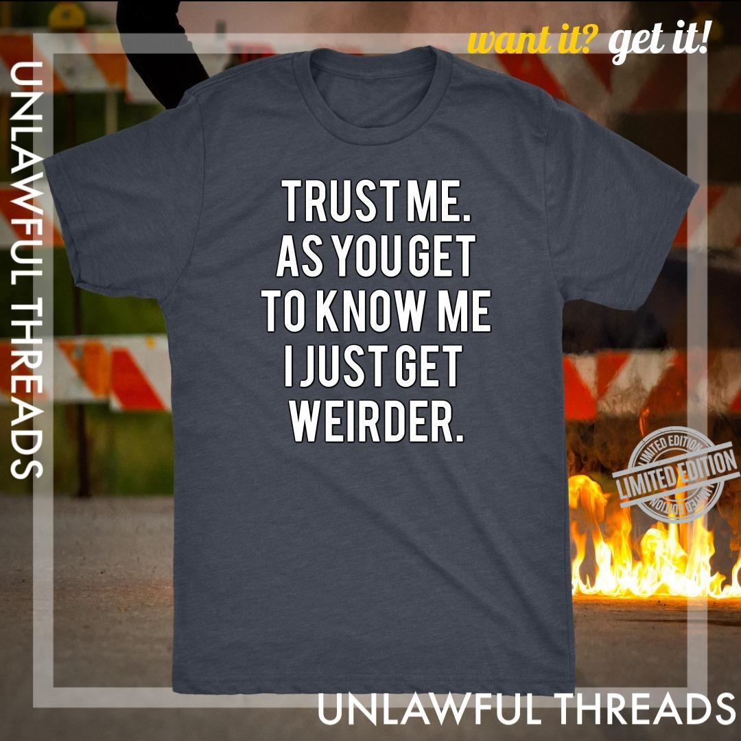 Trust Me As You Get To Know Me I Just Get Weirder Shirt