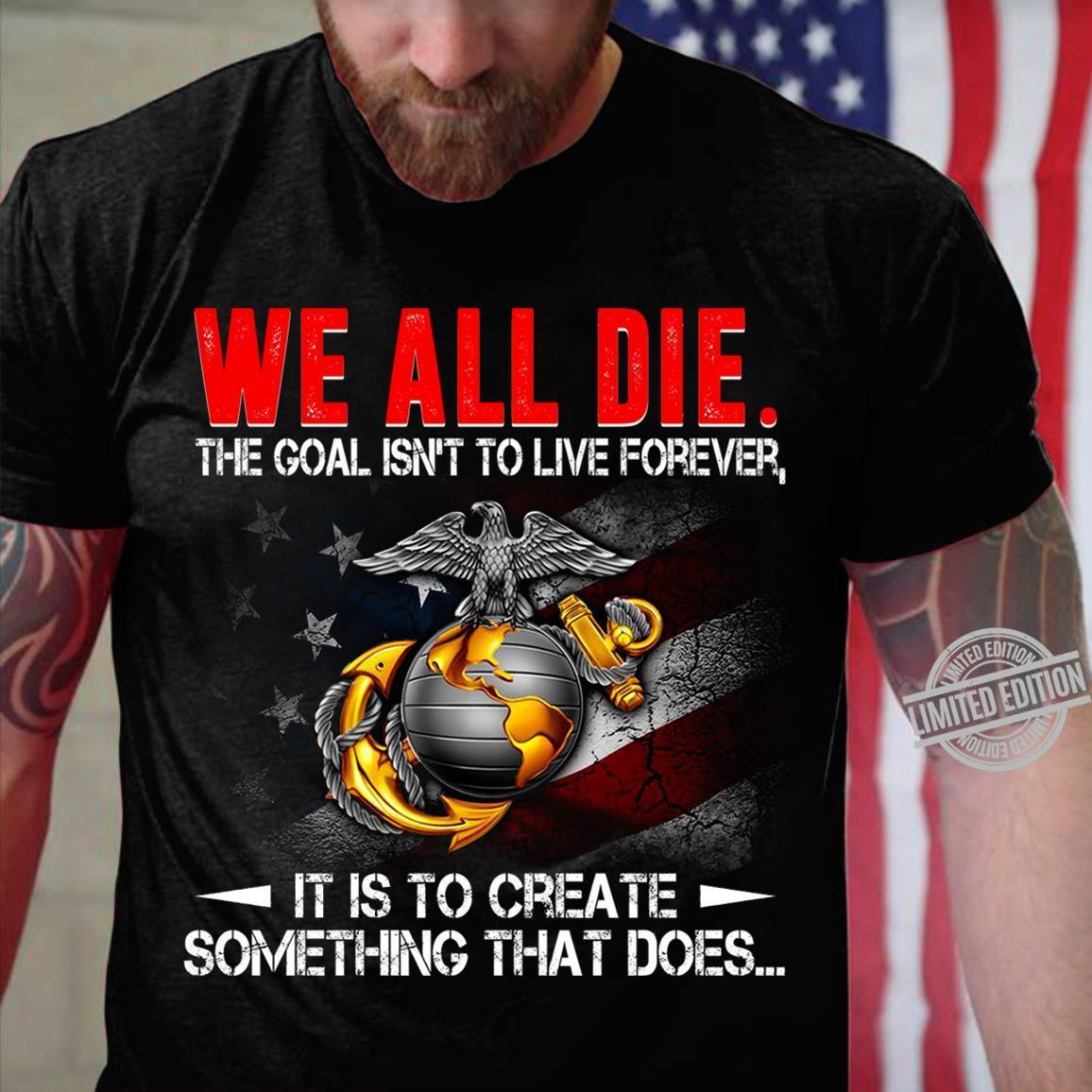 We All Die The Goal Isn't To Live Forever It Is To Craete Something That Does Shirt