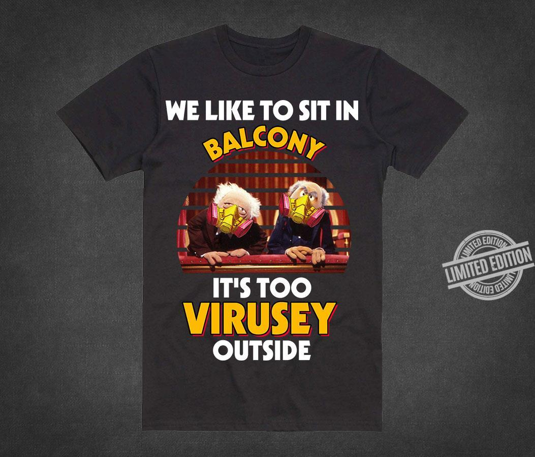 We Like To Sit In Balcony It's Too Virusey Outside Shirt