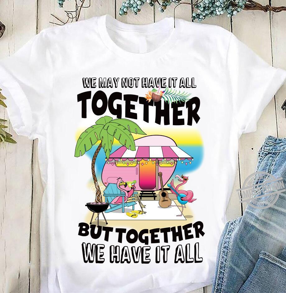 We May Not Have It All Together But Together We Have It All Shirt