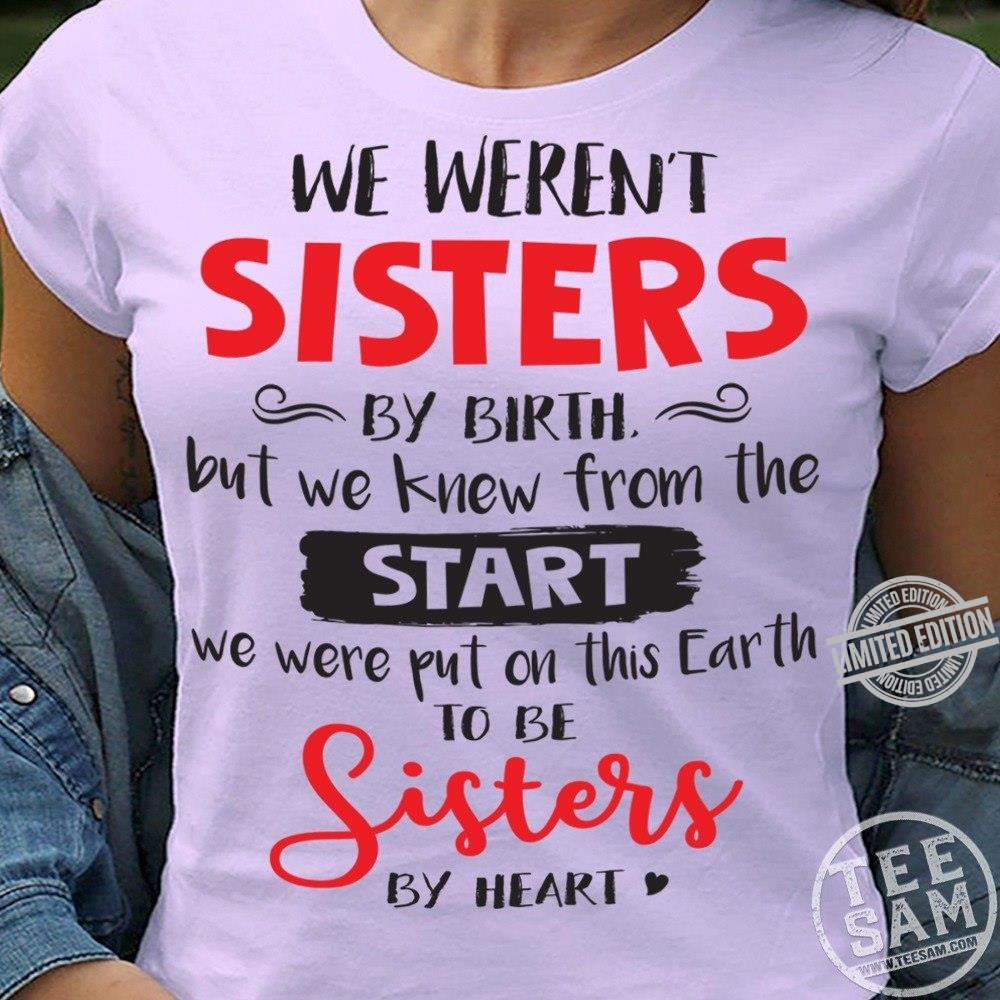 We Weren't Sisters By Birth But We Knew From The We Were Put On This Earth To Be Sisters By Heart Shirt