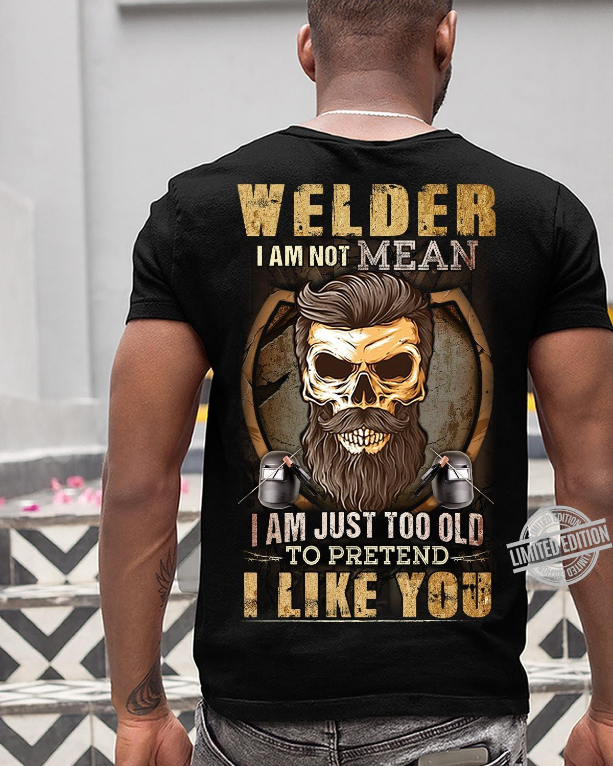 Welder I Am Not Mean I Am Just Too Old To Pretend I Like You Shirt