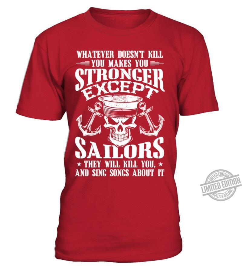 Whatever Doesn't Kill You Makes You Stronger Except Sailors They Will Kill You And Sing Songs About It Shirt