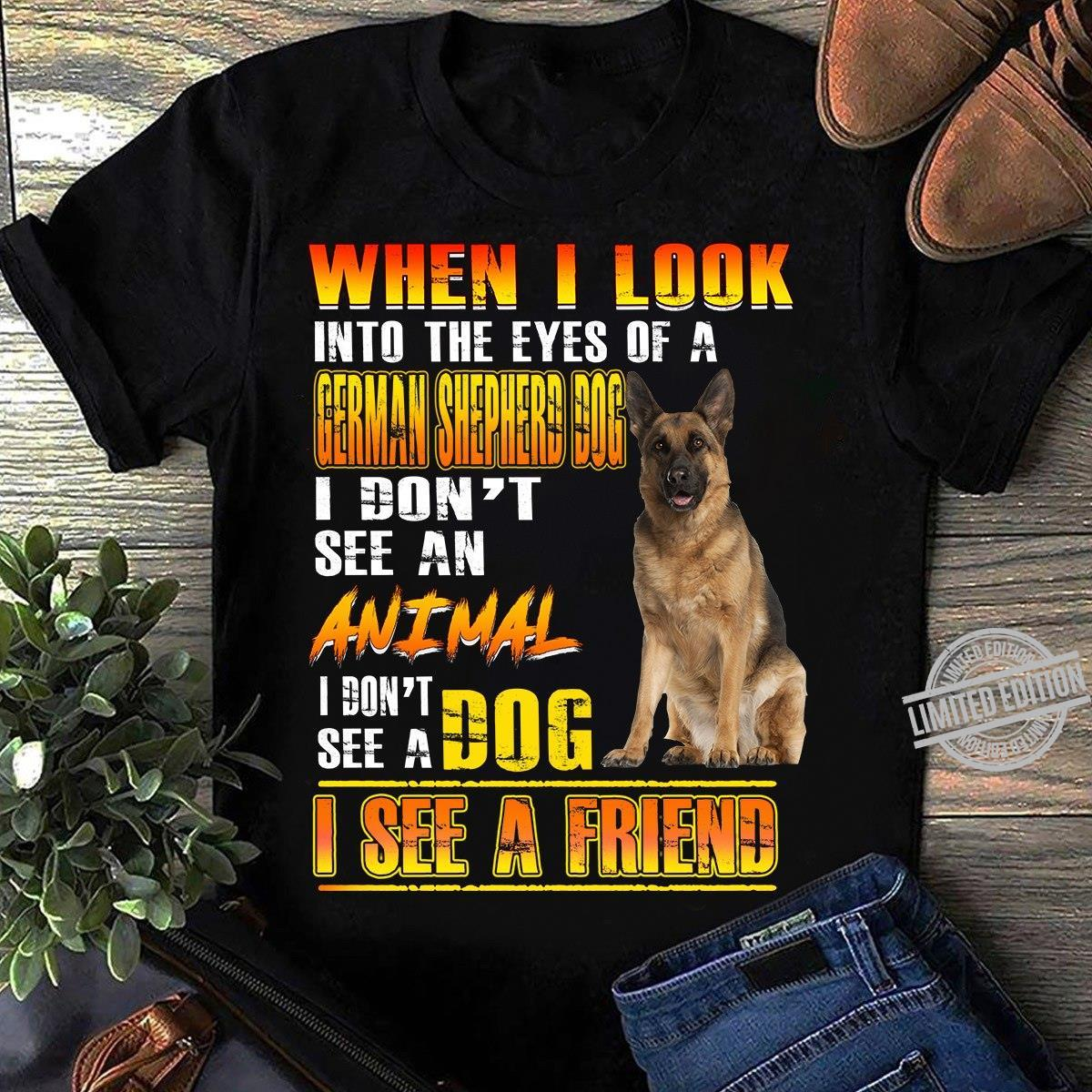 When I Look Into The Eyes Of A German Shepherd Dog I Don't See An Animal I Don't See A Dog I See A Friend Shirt