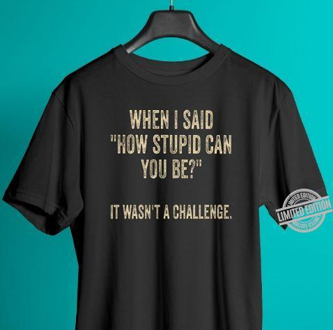 When I Said How Stupid Can You Be It Wasn't A Challenge Shirt